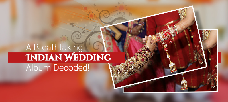 A Breathtaking Indian Wedding Album Decoded!